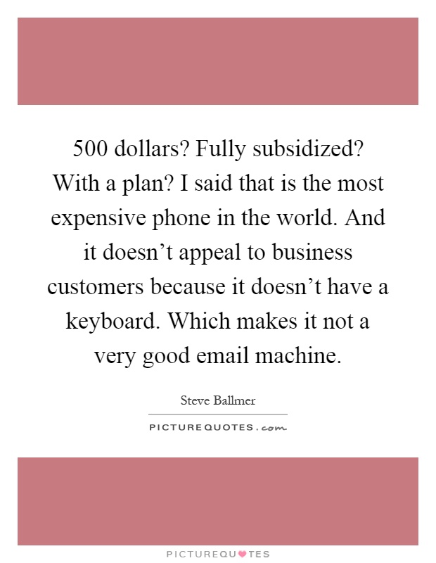 500 dollars? Fully subsidized? With a plan? I said that is the most expensive phone in the world. And it doesn't appeal to business customers because it doesn't have a keyboard. Which makes it not a very good email machine Picture Quote #1