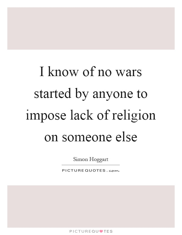 I know of no wars started by anyone to impose lack of religion on someone else Picture Quote #1