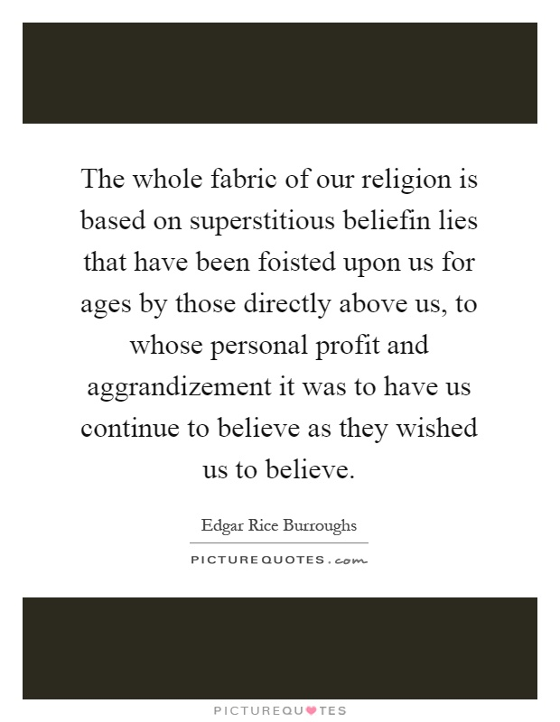 The whole fabric of our religion is based on superstitious beliefin lies that have been foisted upon us for ages by those directly above us, to whose personal profit and aggrandizement it was to have us continue to believe as they wished us to believe Picture Quote #1