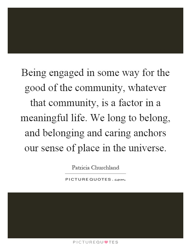 Being engaged in some way for the good of the community, whatever that community, is a factor in a meaningful life. We long to belong, and belonging and caring anchors our sense of place in the universe Picture Quote #1