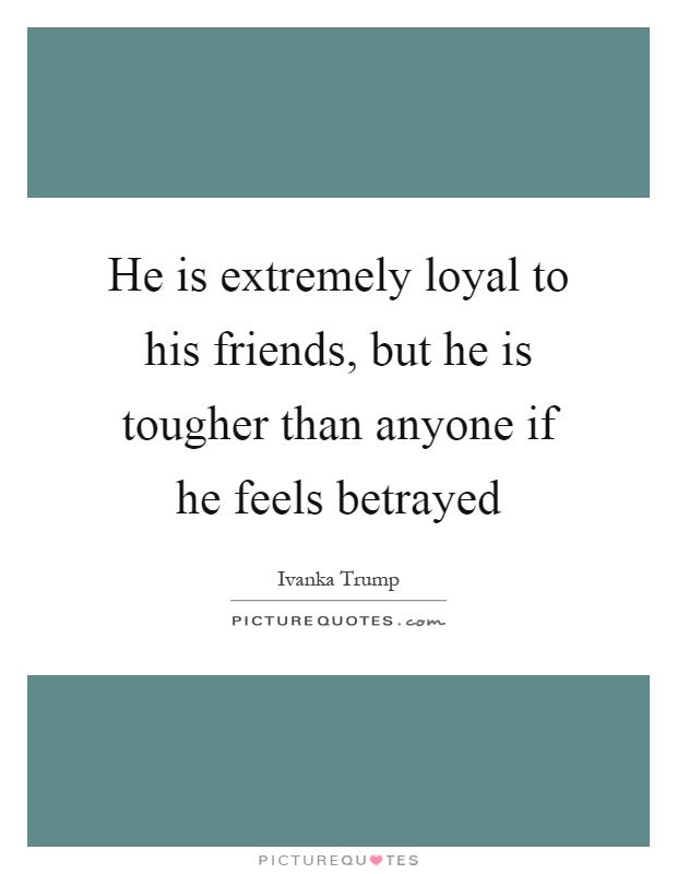 He is extremely loyal to his friends, but he is tougher than anyone if he feels betrayed Picture Quote #1