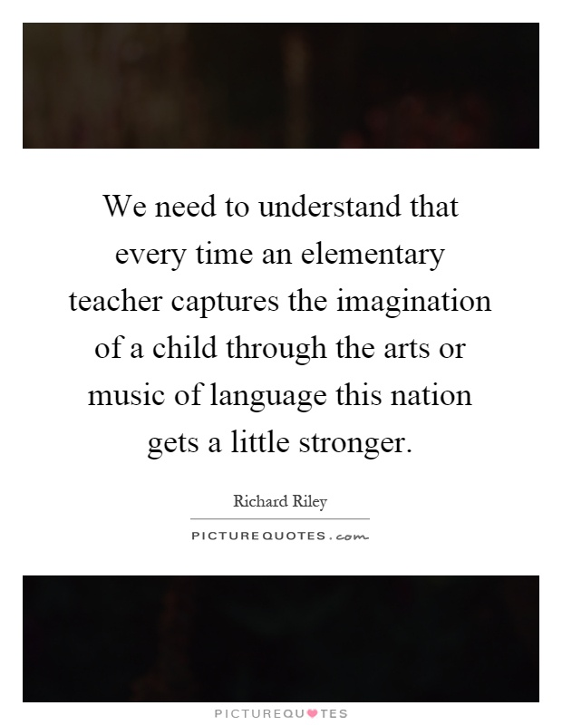 We need to understand that every time an elementary teacher captures the imagination of a child through the arts or music of language this nation gets a little stronger Picture Quote #1