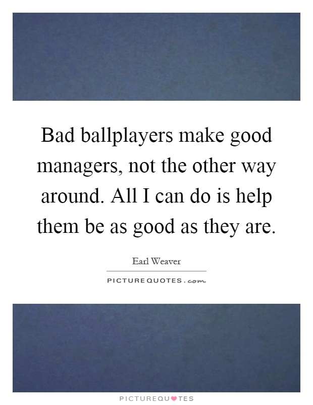 Bad ballplayers make good managers, not the other way around. All I can do is help them be as good as they are Picture Quote #1