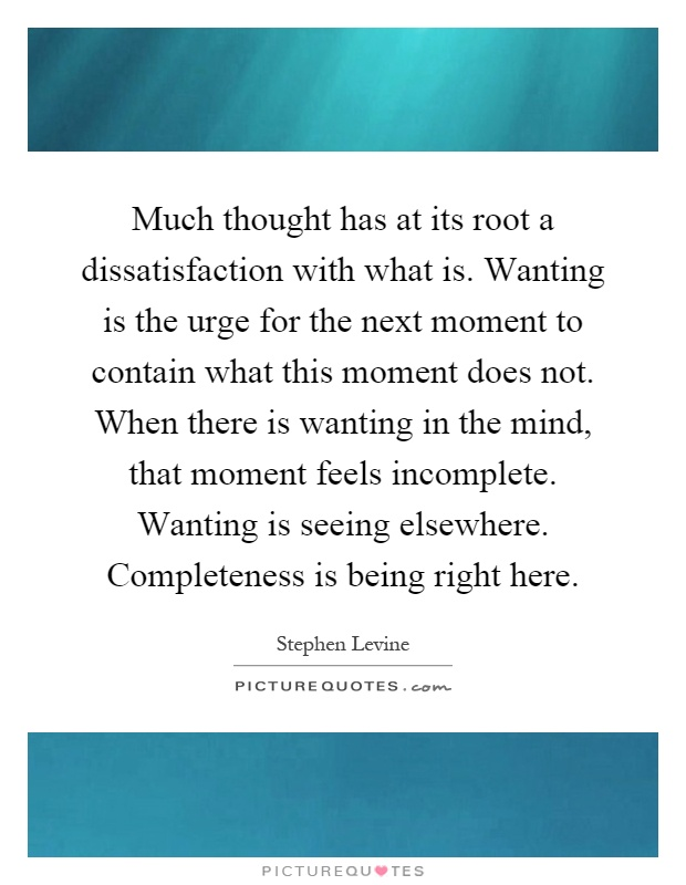 Much thought has at its root a dissatisfaction with what is. Wanting is the urge for the next moment to contain what this moment does not. When there is wanting in the mind, that moment feels incomplete. Wanting is seeing elsewhere. Completeness is being right here Picture Quote #1