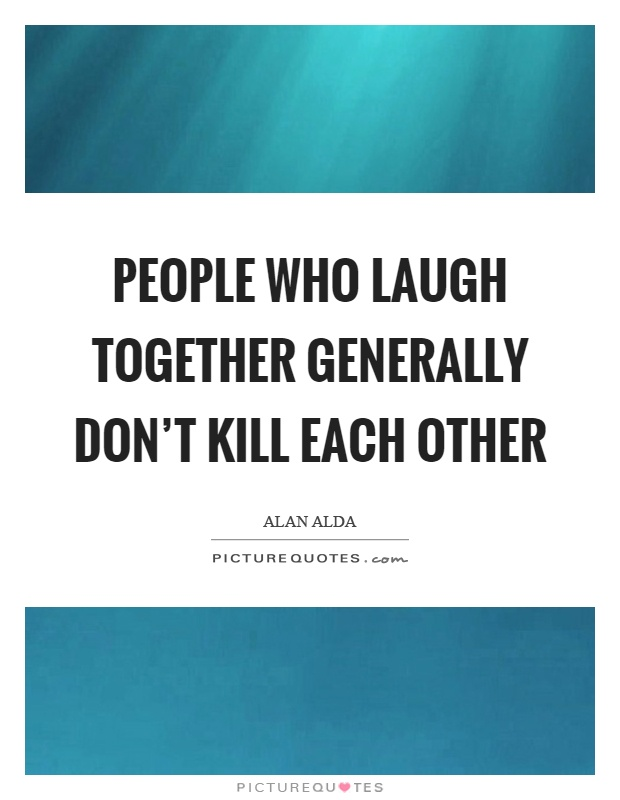 People who laugh together generally don't kill each other Picture Quote #1