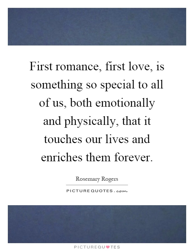 First romance, first love, is something so special to all of us, both emotionally and physically, that it touches our lives and enriches them forever Picture Quote #1