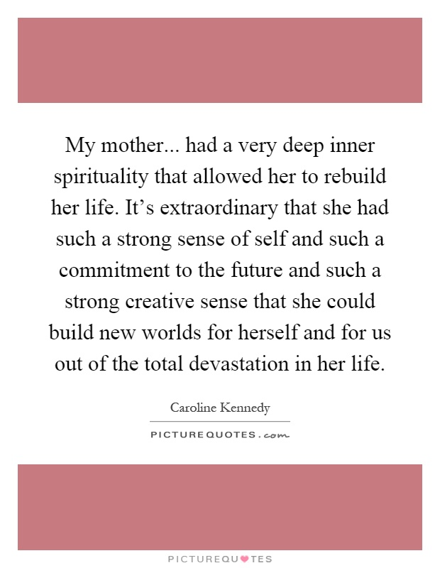 My mother... had a very deep inner spirituality that allowed her to rebuild her life. It's extraordinary that she had such a strong sense of self and such a commitment to the future and such a strong creative sense that she could build new worlds for herself and for us out of the total devastation in her life Picture Quote #1