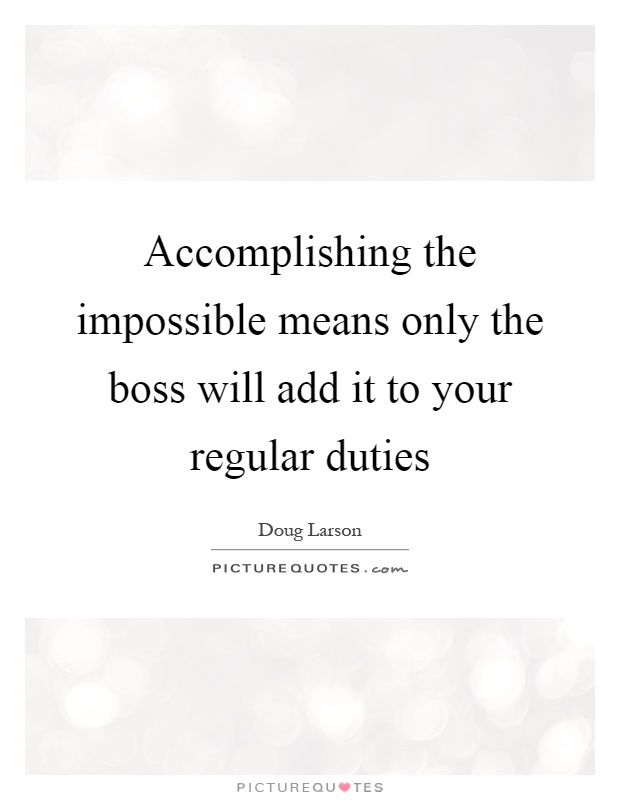 Accomplishing the impossible means only the boss will add it to your regular duties Picture Quote #1