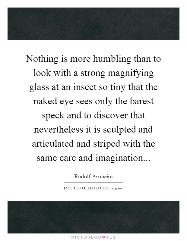 Nothing is more humbling than to look with a strong magnifying glass at an insect so tiny that the naked eye sees only the barest speck and to discover that nevertheless it is sculpted and articulated and striped with the same care and imagination Picture Quote #1