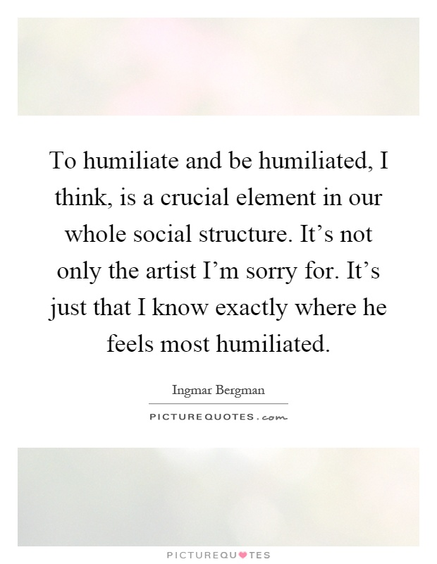 To humiliate and be humiliated, I think, is a crucial element in our whole social structure. It's not only the artist I'm sorry for. It's just that I know exactly where he feels most humiliated Picture Quote #1