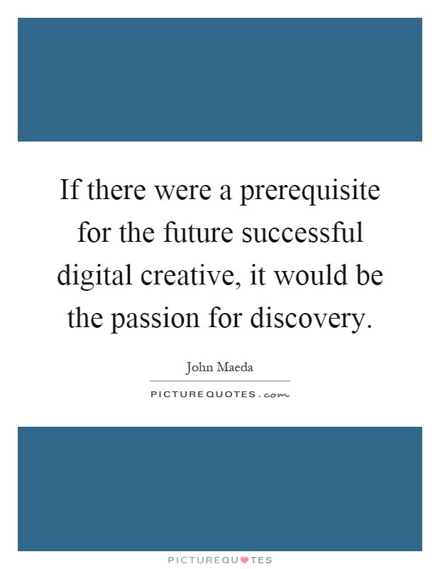 If there were a prerequisite for the future successful digital creative, it would be the passion for discovery Picture Quote #1
