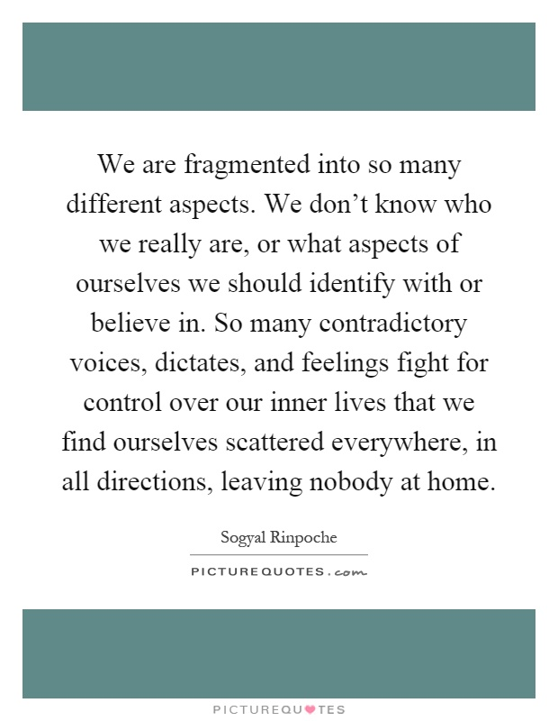 We are fragmented into so many different aspects. We don't know who we really are, or what aspects of ourselves we should identify with or believe in. So many contradictory voices, dictates, and feelings fight for control over our inner lives that we find ourselves scattered everywhere, in all directions, leaving nobody at home Picture Quote #1