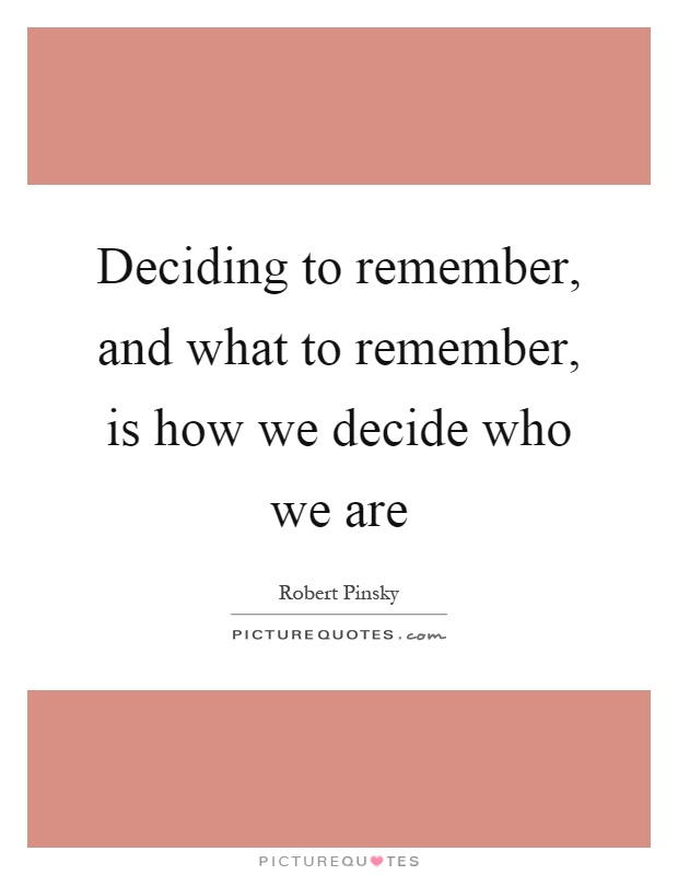 Deciding to remember, and what to remember, is how we decide who we are Picture Quote #1