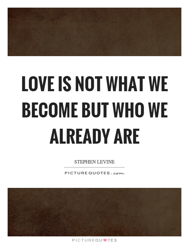 Love is not what we become but who we already are Picture Quote #1