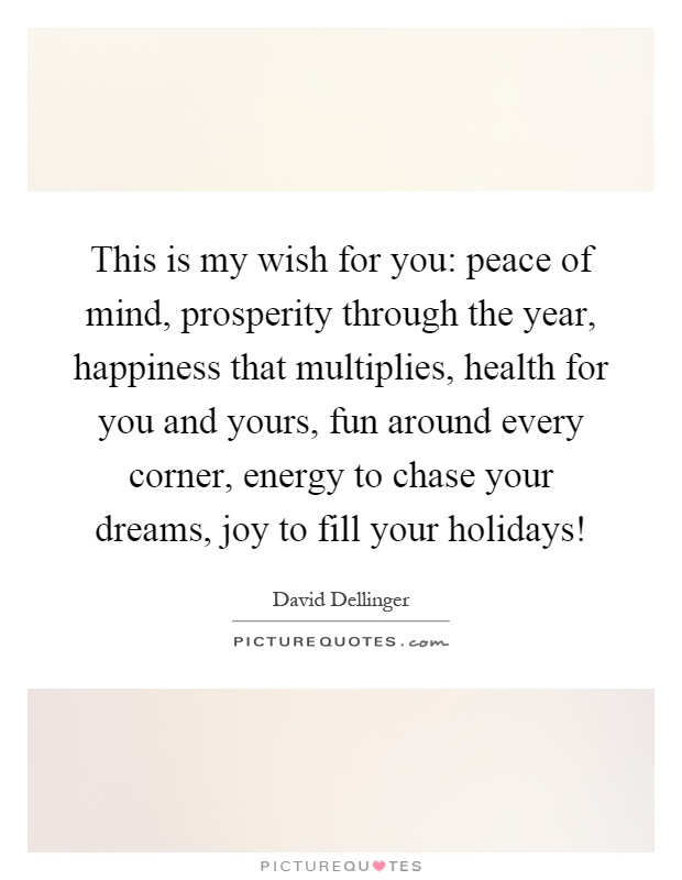 This is my wish for you: peace of mind, prosperity through the year, happiness that multiplies, health for you and yours, fun around every corner, energy to chase your dreams, joy to fill your holidays! Picture Quote #1
