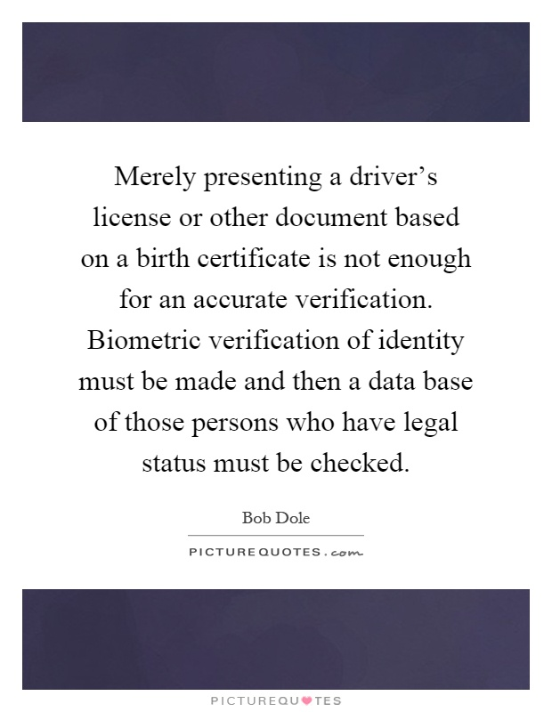 Merely presenting a driver's license or other document based on a birth certificate is not enough for an accurate verification. Biometric verification of identity must be made and then a data base of those persons who have legal status must be checked Picture Quote #1
