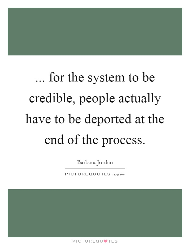 ... for the system to be credible, people actually have to be deported at the end of the process Picture Quote #1