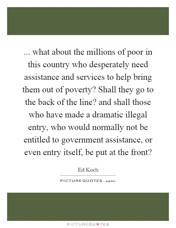 ... what about the millions of poor in this country who desperately need assistance and services to help bring them out of poverty? Shall they go to the back of the line? and shall those who have made a dramatic illegal entry, who would normally not be entitled to government assistance, or even entry itself, be put at the front? Picture Quote #1