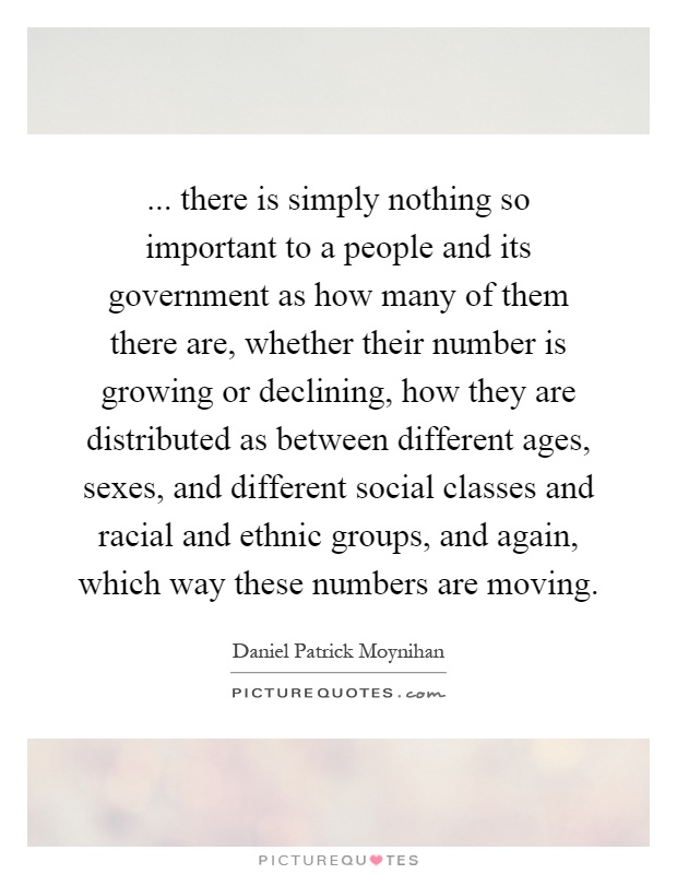... there is simply nothing so important to a people and its government as how many of them there are, whether their number is growing or declining, how they are distributed as between different ages, sexes, and different social classes and racial and ethnic groups, and again, which way these numbers are moving Picture Quote #1