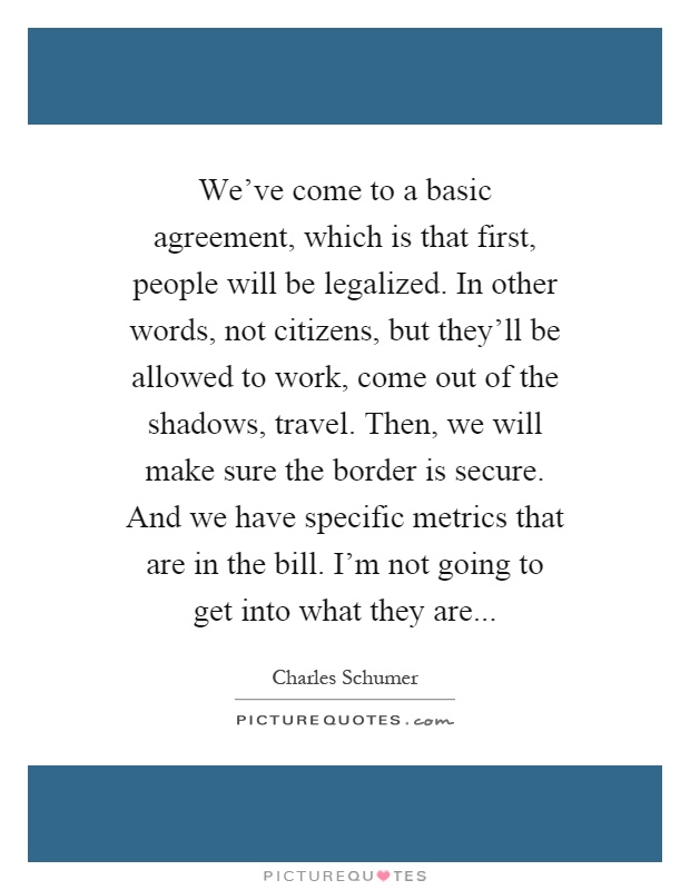 We've come to a basic agreement, which is that first, people will be legalized. In other words, not citizens, but they'll be allowed to work, come out of the shadows, travel. Then, we will make sure the border is secure. And we have specific metrics that are in the bill. I'm not going to get into what they are Picture Quote #1