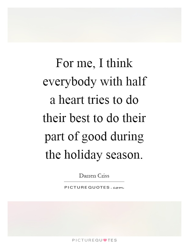 For me, I think everybody with half a heart tries to do their best to do their part of good during the holiday season Picture Quote #1