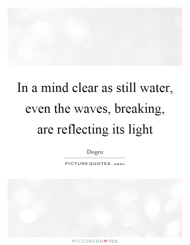 In a mind clear as still water, even the waves, breaking, are reflecting its light Picture Quote #1