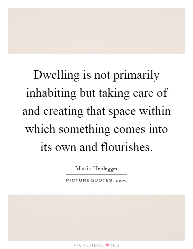 Dwelling is not primarily inhabiting but taking care of and creating that space within which something comes into its own and flourishes Picture Quote #1