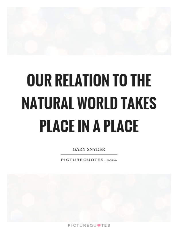 Our relation to the natural world takes place in a place Picture Quote #1