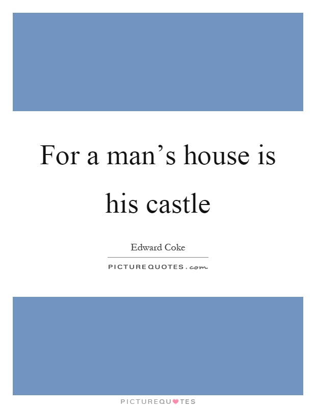 For a man's house is his castle Picture Quote #1