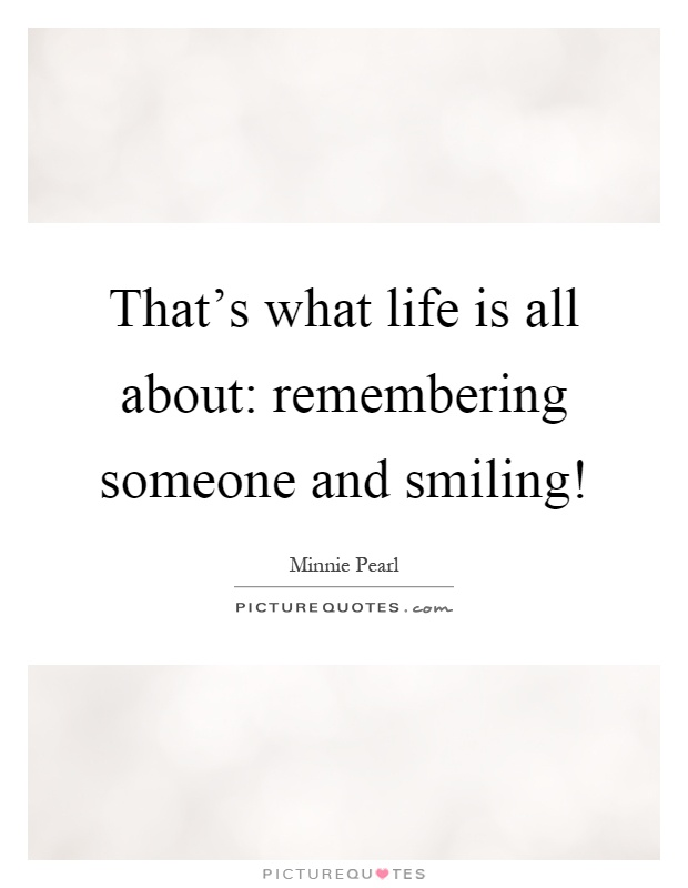 Quotes About Remembering Someone That's What Life Is All About Remembering Someone And Smiling