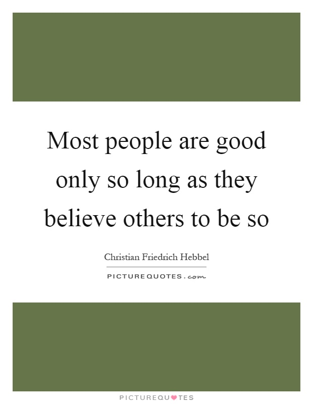Most people are good only so long as they believe others to be so Picture Quote #1