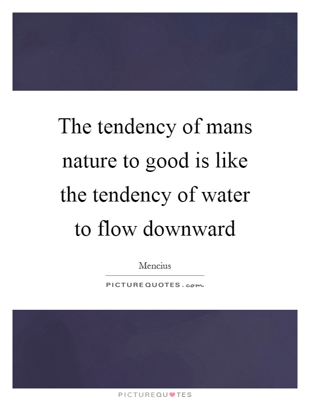 The tendency of mans nature to good is like the tendency of water to flow downward Picture Quote #1
