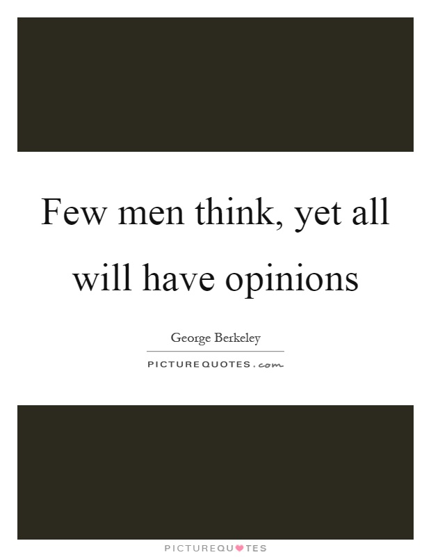 Few men think, yet all will have opinions Picture Quote #1