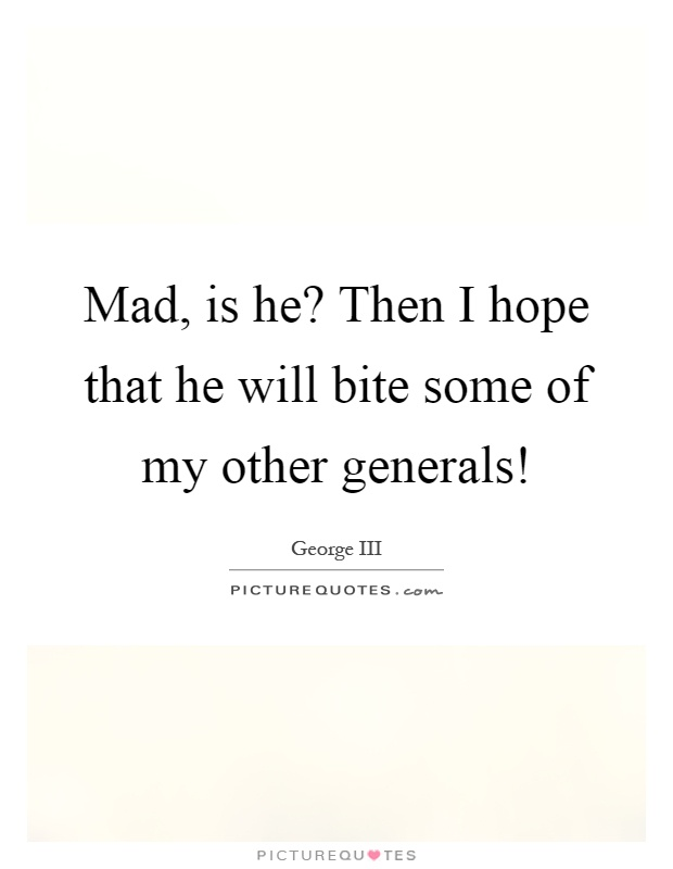 Mad, is he? Then I hope that he will bite some of my other generals! Picture Quote #1