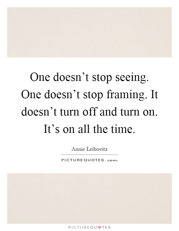 One doesn\'t stop seeing. One doesn\'t stop framing. It doesn\'t ...