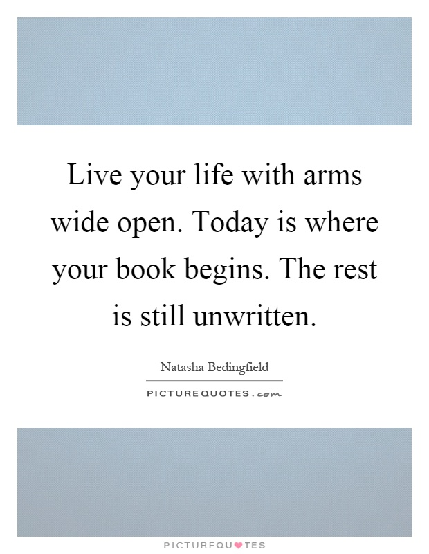 Live your life with arms wide open. Today is where your book begins. The rest is still unwritten Picture Quote #1