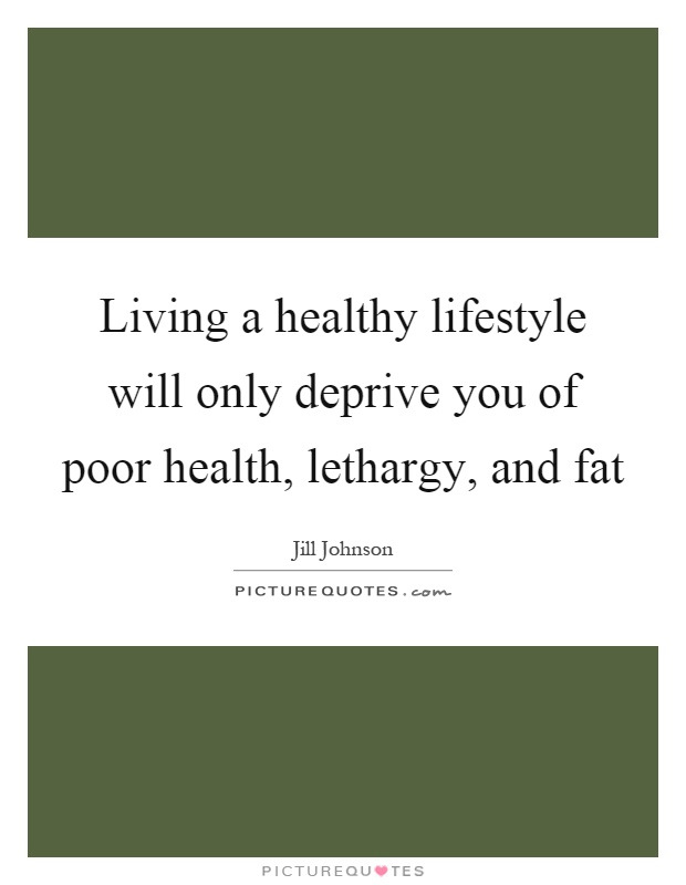 Living a healthy lifestyle will only deprive you of poor health, lethargy, and fat Picture Quote #1
