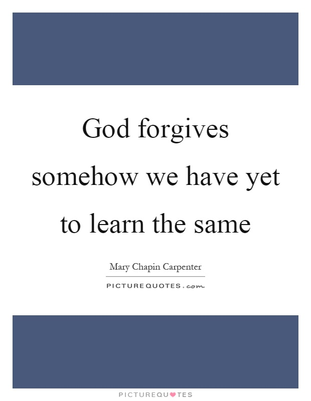 God forgives somehow we have yet to learn the same Picture Quote #1