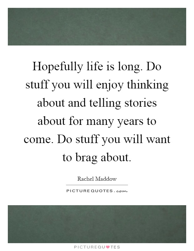 Hopefully life is long. Do stuff you will enjoy thinking about and telling stories about for many years to come. Do stuff you will want to brag about Picture Quote #1