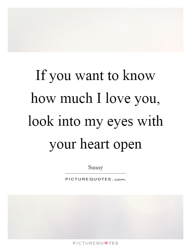 If you want to know how much I love you, look into my eyes with your heart open Picture Quote #1