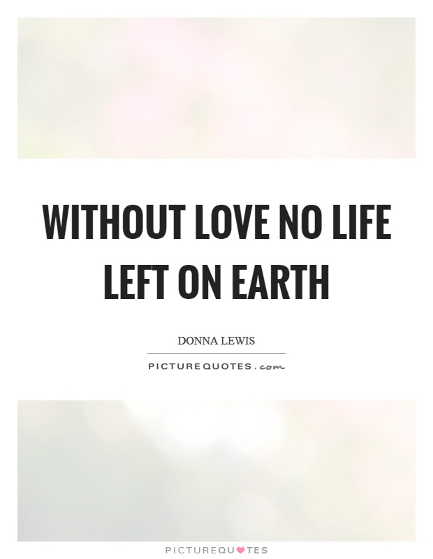 Without love no life left on earth Picture Quote #1