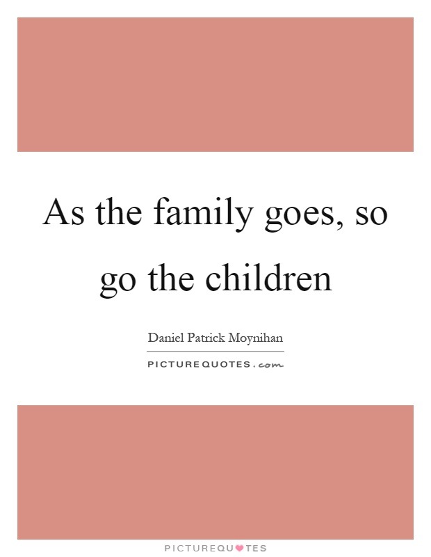 As the family goes, so go the children Picture Quote #1