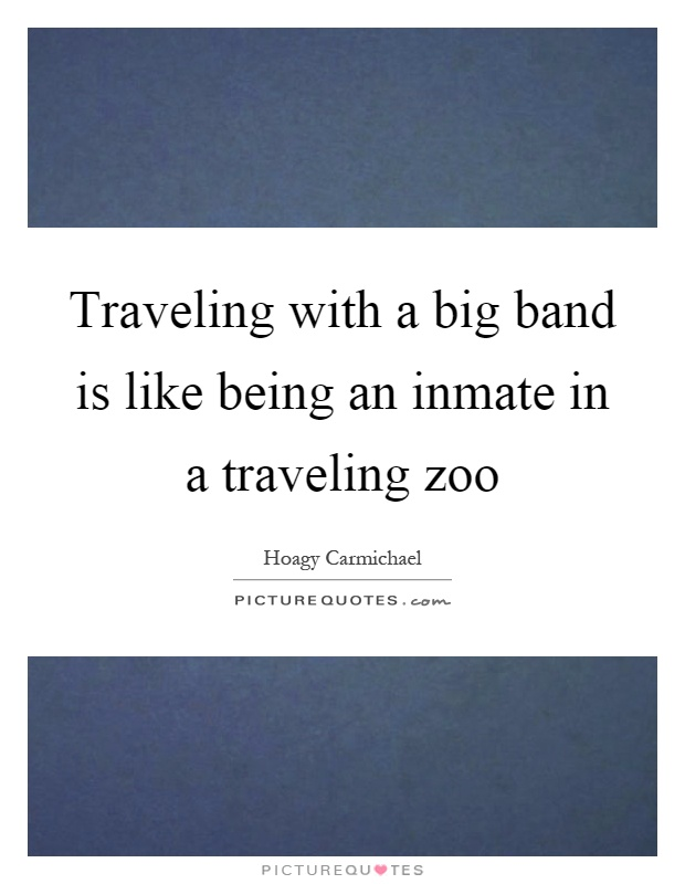 Traveling with a big band is like being an inmate in a traveling zoo Picture Quote #1