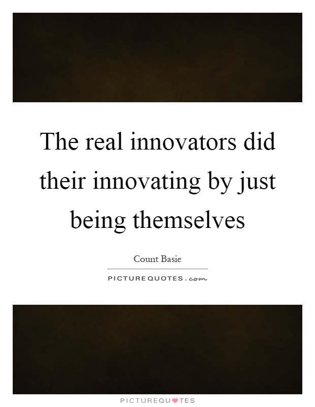 The real innovators did their innovating by just being themselves Picture Quote #1