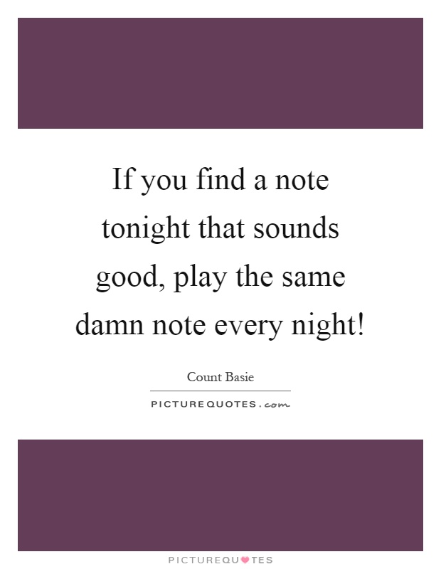 If you find a note tonight that sounds good, play the same damn note every night! Picture Quote #1