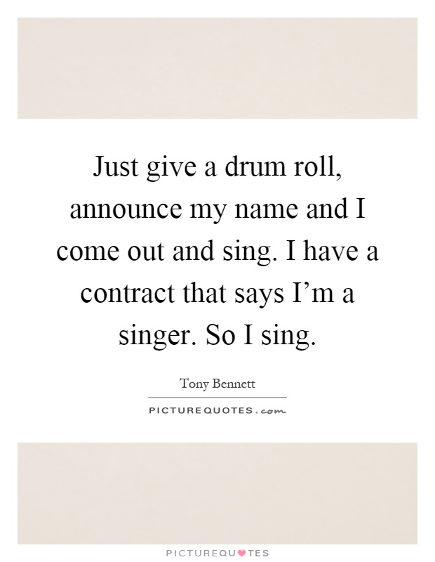 Just give a drum roll, announce my name and I come out and sing. I have a contract that says I'm a singer. So I sing Picture Quote #1