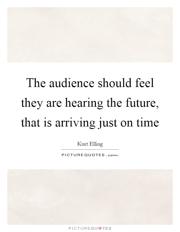 The audience should feel they are hearing the future, that is arriving just on time Picture Quote #1