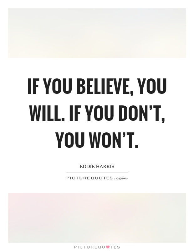 If you believe, you will. If you don't, you won't Picture Quote #1