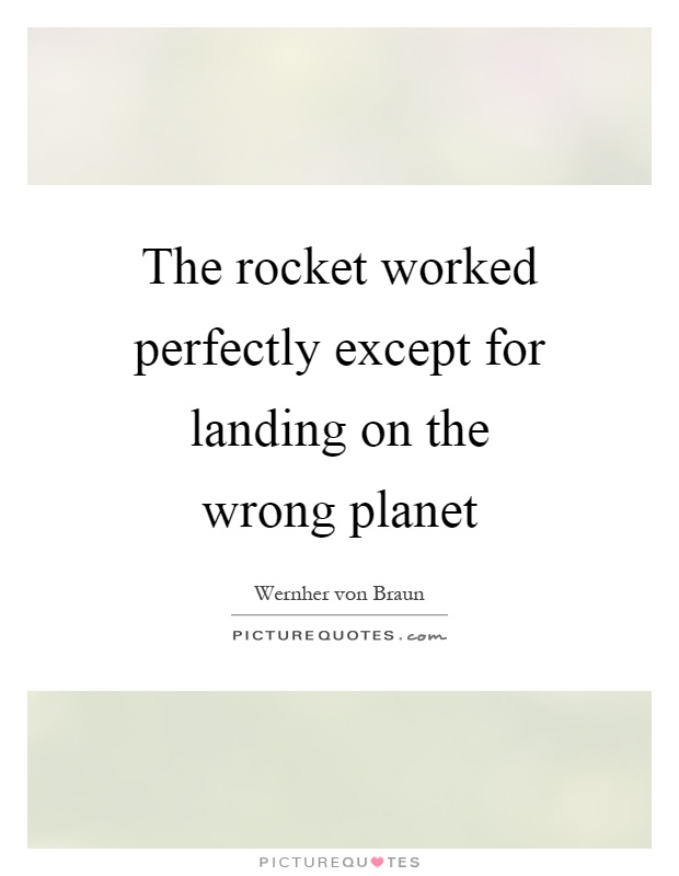 The rocket worked perfectly except for landing on the wrong planet Picture Quote #1