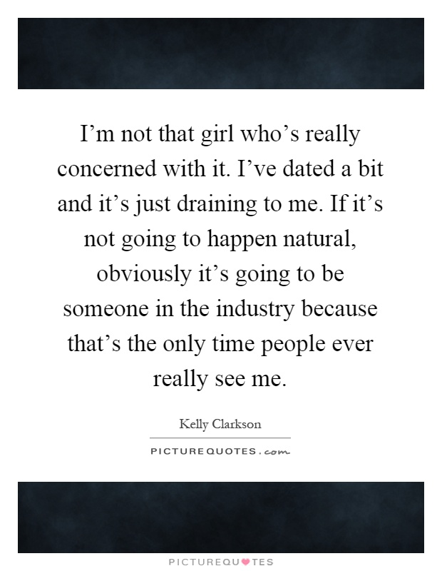 I'm not that girl who's really concerned with it. I've dated a bit and it's just draining to me. If it's not going to happen natural, obviously it's going to be someone in the industry because that's the only time people ever really see me Picture Quote #1
